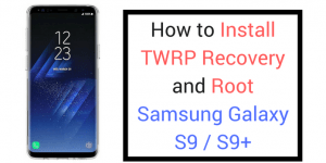 Guide To Install TWRP Recovery and Root Galaxy S9 and S9 Plus