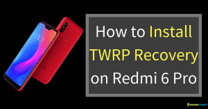 How to Install TWRP Recovery on Redmi 6 Pro